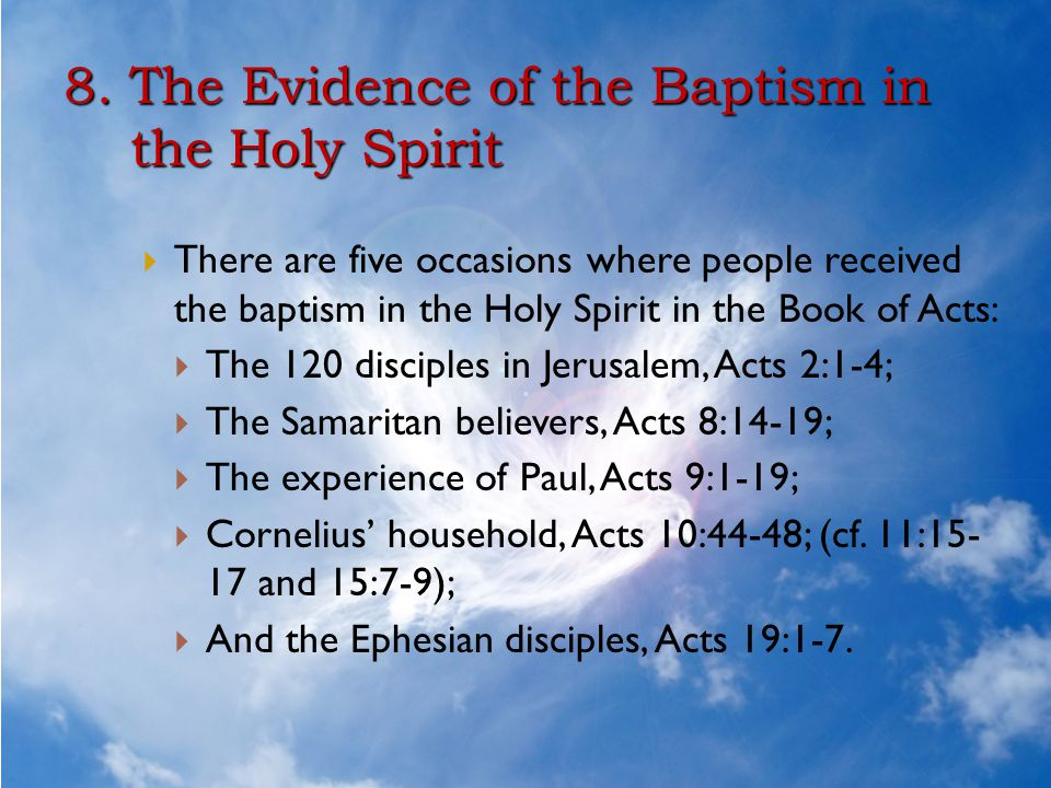 8. The Evidence of the Baptism in the Holy Spirit  There are five occasions where people received the baptism in the Holy Spirit in the Book of Acts:
