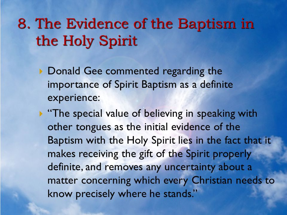 """8. The Evidence of the Baptism in the Holy Spirit  Donald Gee commented regarding the importance of Spirit Baptism as a definite experience:  """"The s"""