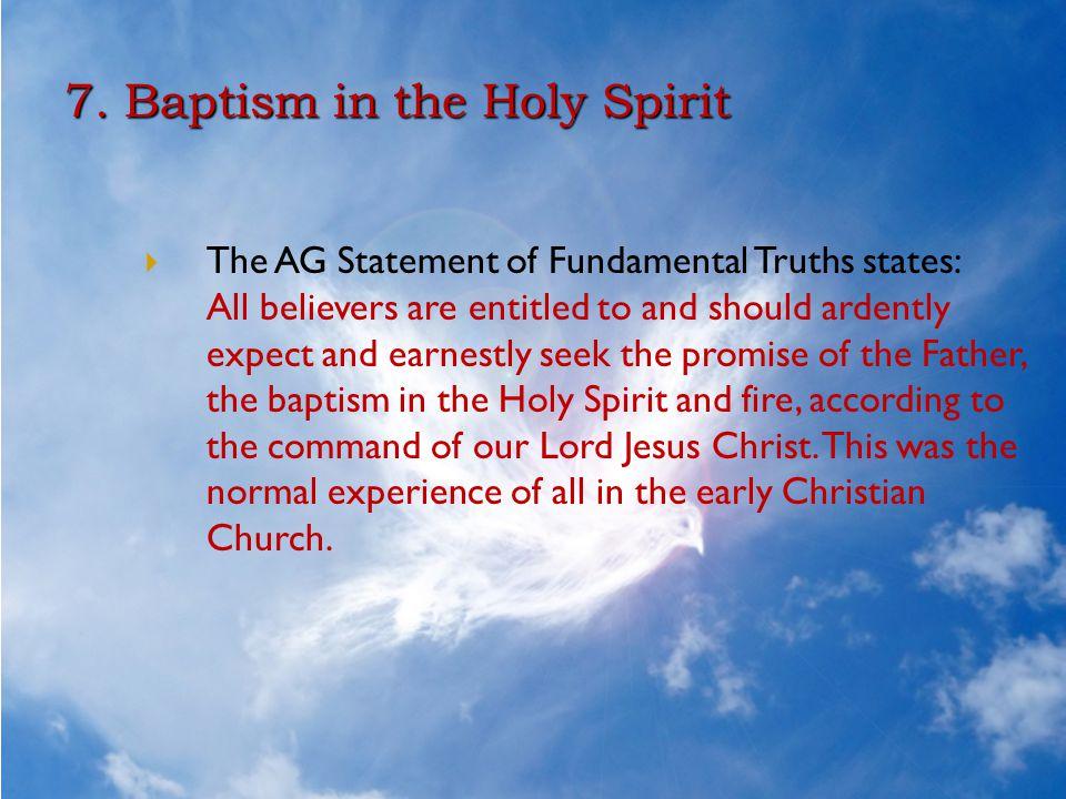 7. Baptism in the Holy Spirit  The AG Statement of Fundamental Truths states: All believers are entitled to and should ardently expect and earnestly
