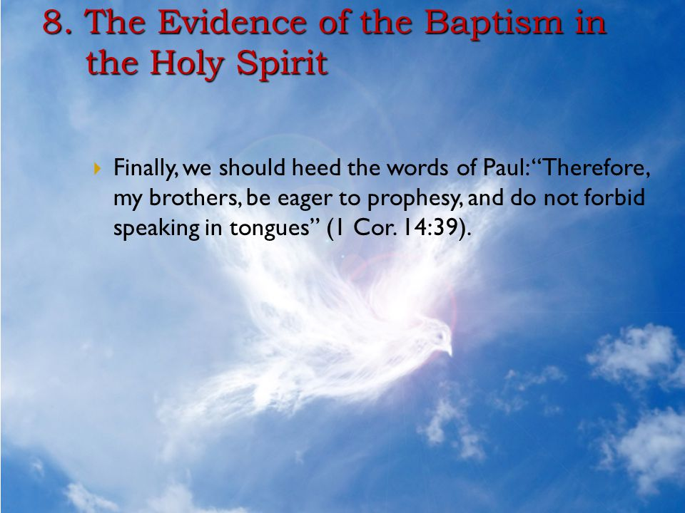 """8. The Evidence of the Baptism in the Holy Spirit  Finally, we should heed the words of Paul: """"Therefore, my brothers, be eager to prophesy, and do n"""
