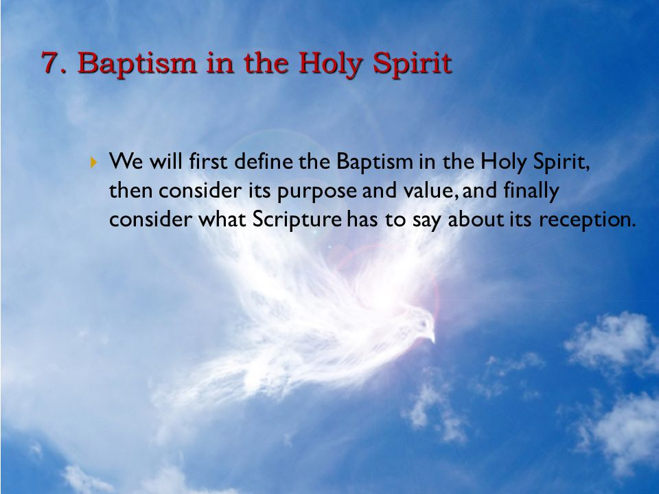 7. Baptism in the Holy Spirit  We will first define the Baptism in the Holy Spirit, then consider its purpose and value, and finally consider what Sc