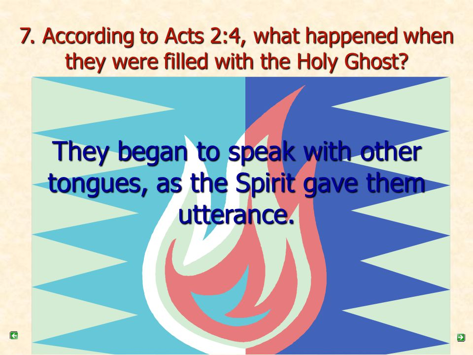 7. According to Acts 2:4, what happened when they were filled with the Holy Ghost? They began to speak with other tongues, as the Spirit gave them utt