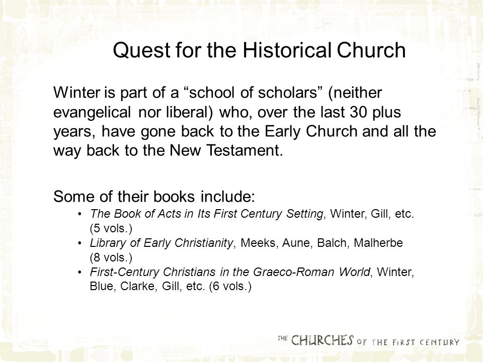 Quest for the Historical Church Winter is part of a school of scholars (neither evangelical nor liberal) who, over the last 30 plus years, have gone back to the Early Church and all the way back to the New Testament.