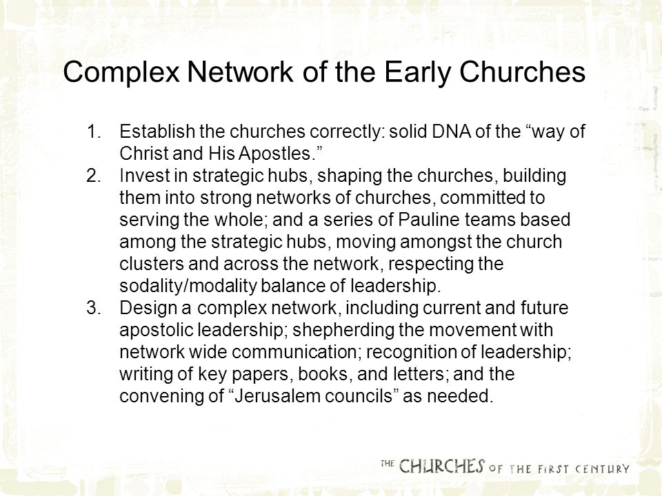 1.Establish the churches correctly: solid DNA of the way of Christ and His Apostles. 2.Invest in strategic hubs, shaping the churches, building them into strong networks of churches, committed to serving the whole; and a series of Pauline teams based among the strategic hubs, moving amongst the church clusters and across the network, respecting the sodality/modality balance of leadership.