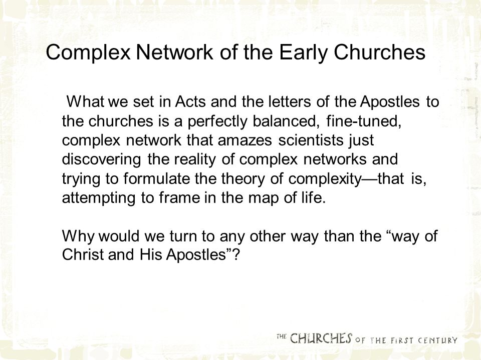 What we set in Acts and the letters of the Apostles to the churches is a perfectly balanced, fine-tuned, complex network that amazes scientists just discovering the reality of complex networks and trying to formulate the theory of complexity—that is, attempting to frame in the map of life.