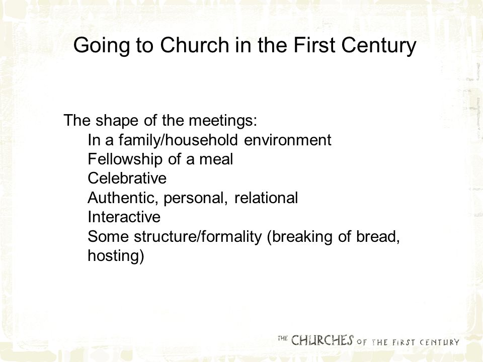 The shape of the meetings: In a family/household environment Fellowship of a meal Celebrative Authentic, personal, relational Interactive Some structure/formality (breaking of bread, hosting) Going to Church in the First Century