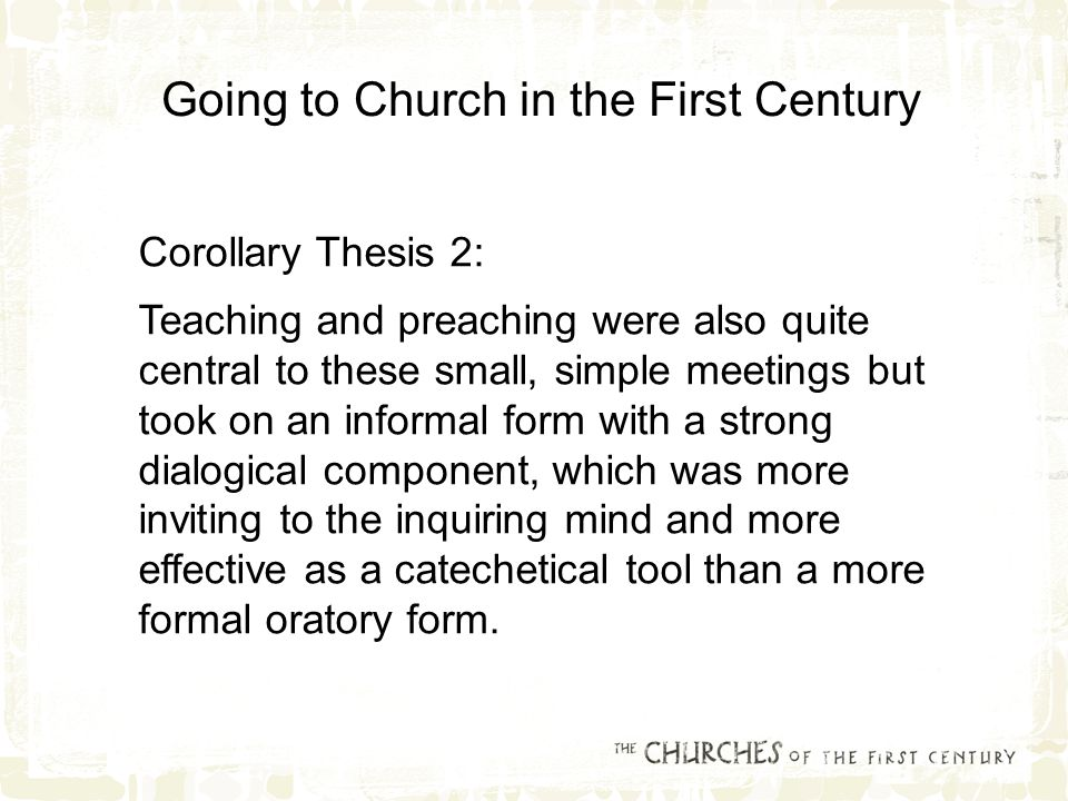 Corollary Thesis 2: Teaching and preaching were also quite central to these small, simple meetings but took on an informal form with a strong dialogical component, which was more inviting to the inquiring mind and more effective as a catechetical tool than a more formal oratory form.