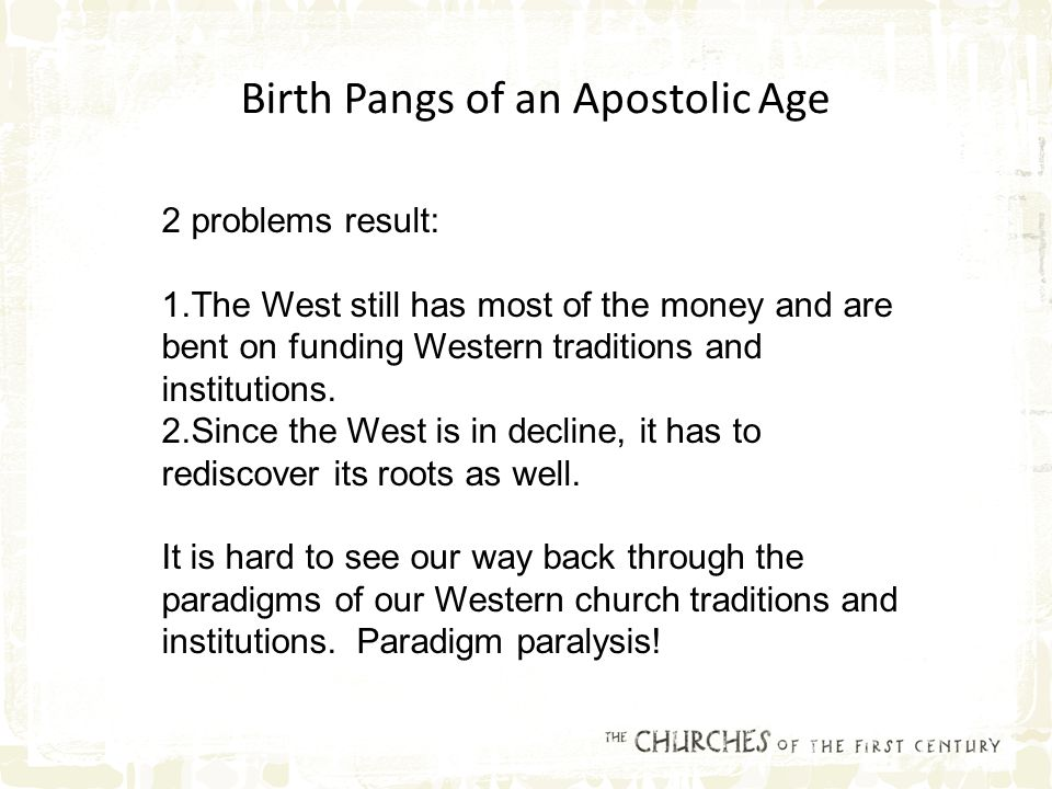 Birth Pangs of an Apostolic Age 2 problems result: 1.The West still has most of the money and are bent on funding Western traditions and institutions.