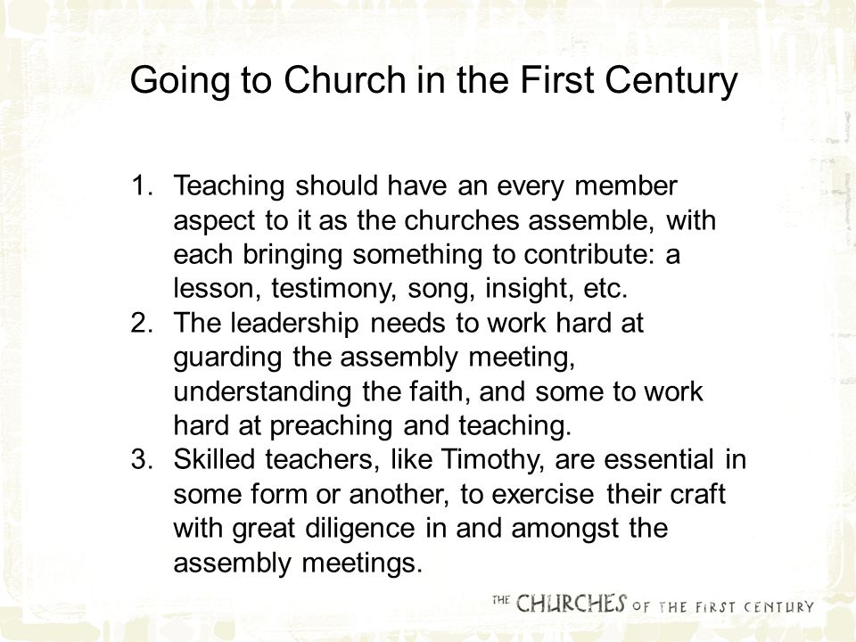 1.Teaching should have an every member aspect to it as the churches assemble, with each bringing something to contribute: a lesson, testimony, song, insight, etc.