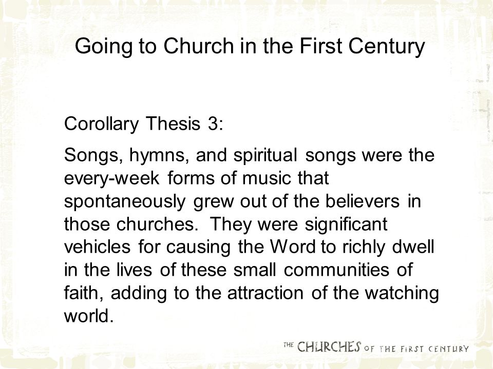 Corollary Thesis 3: Songs, hymns, and spiritual songs were the every-week forms of music that spontaneously grew out of the believers in those churches.