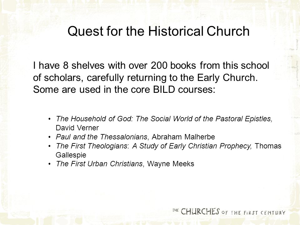 Quest for the Historical Church I have 8 shelves with over 200 books from this school of scholars, carefully returning to the Early Church.