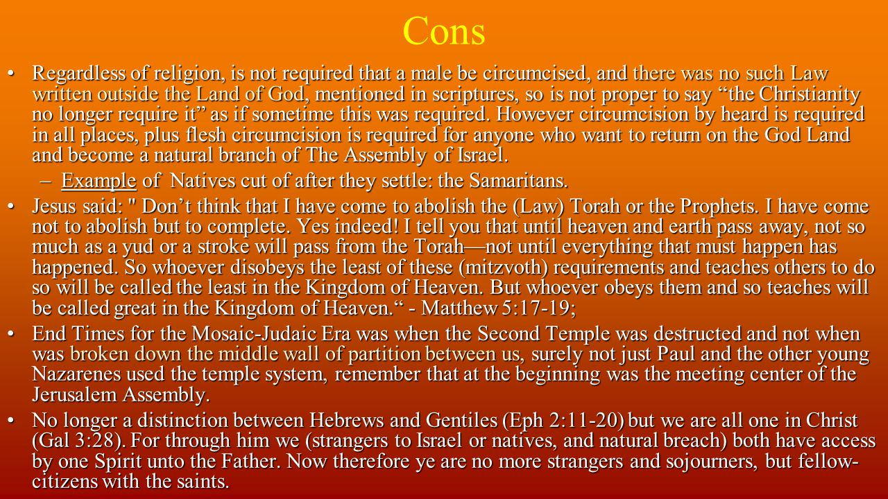 Cons Regardless of religion, is not required that a male be circumcised, and there was no such Law written outside the Land of God, mentioned in scriptures, so is not proper to say the Christianity no longer require it as if sometime this was required.