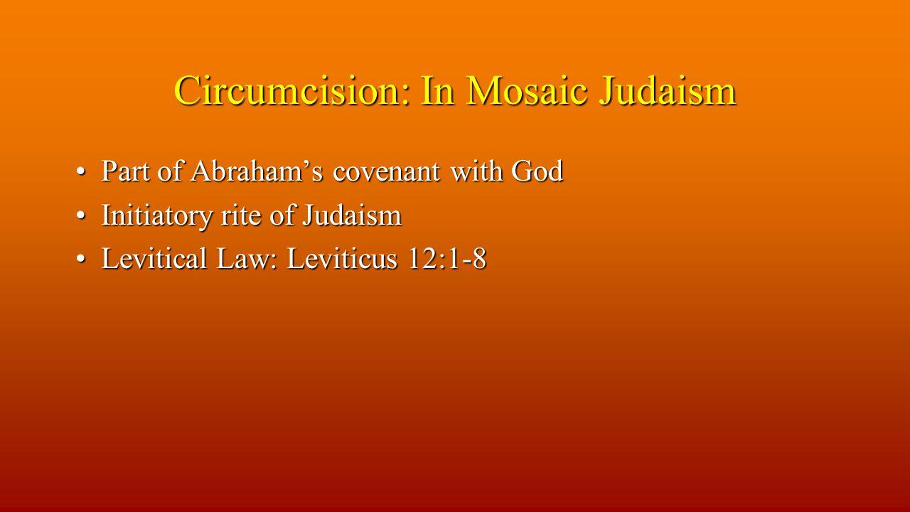 Circumcision: In Mosaic Judaism Part of Abraham's covenant with GodPart of Abraham's covenant with God Initiatory rite of JudaismInitiatory rite of Judaism Levitical Law: Leviticus 12:1-8Levitical Law: Leviticus 12:1-8