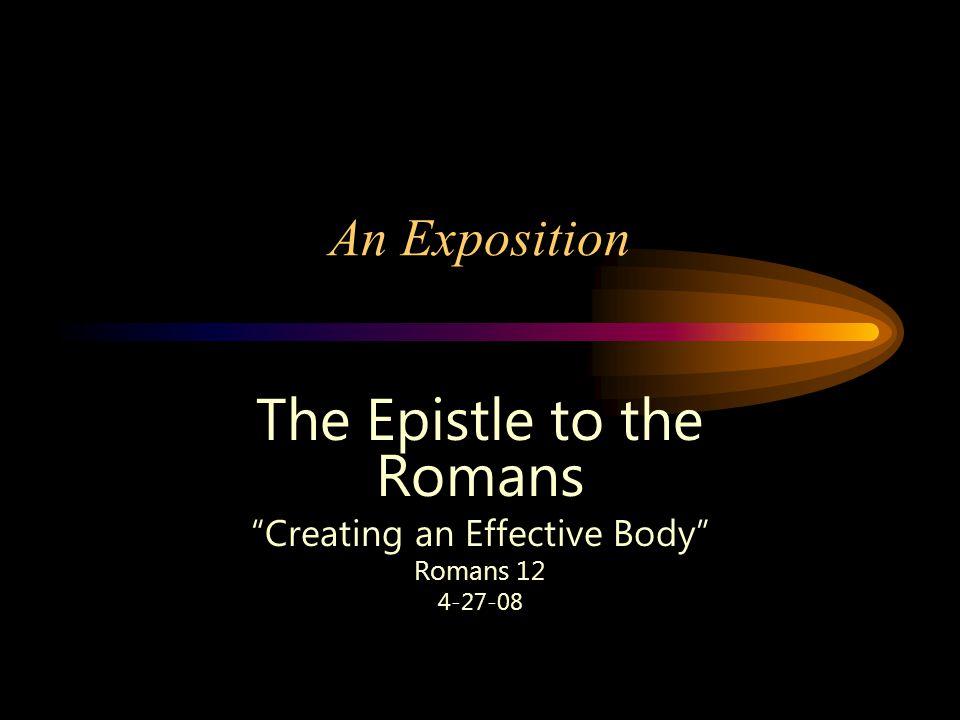 An Exposition The Epistle to the Romans Creating an Effective Body Romans 12 4-27-08