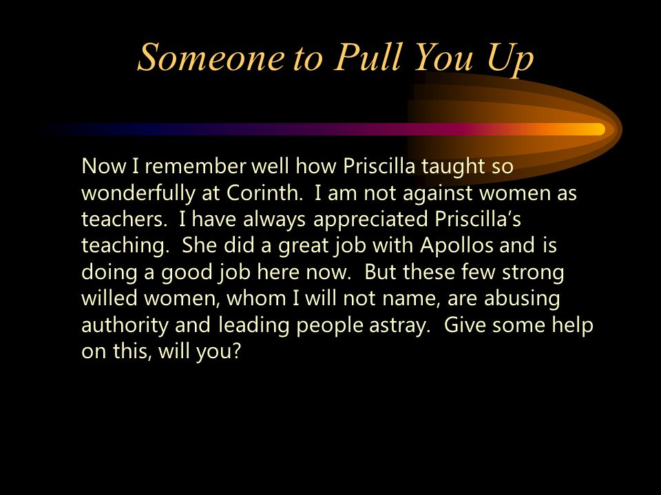 Someone to Pull You Up Now I remember well how Priscilla taught so wonderfully at Corinth.