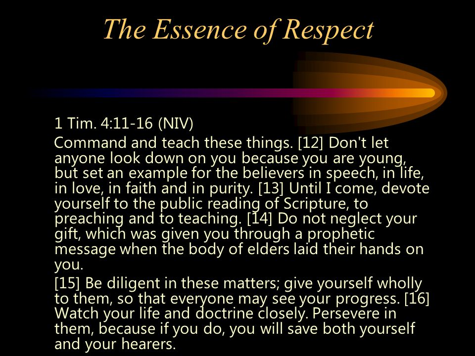 The Essence of Respect 1 Tim. 4:11-16 (NIV) Command and teach these things. [12] Don't let anyone look down on you because you are young, but set an e