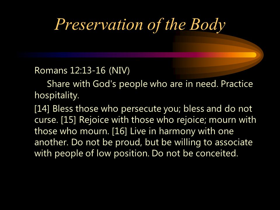 Preservation of the Body Romans 12:13-16 (NIV) Share with God's people who are in need. Practice hospitality. [14] Bless those who persecute you; bles
