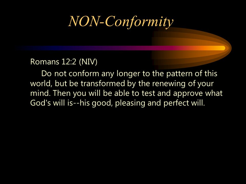 NON-Conformity Romans 12:2 (NIV) Do not conform any longer to the pattern of this world, but be transformed by the renewing of your mind.