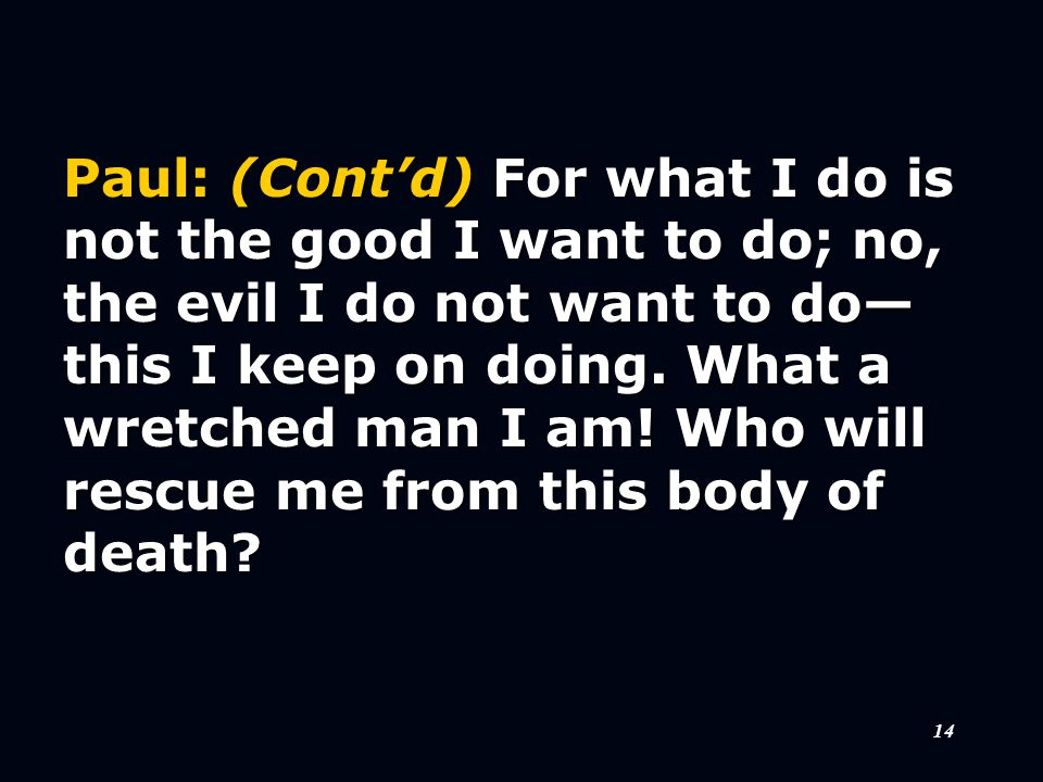 14 Paul: (Cont'd) For what I do is not the good I want to do; no, the evil I do not want to do— this I keep on doing.
