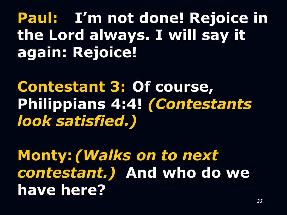 23 Paul:I'm not done. Rejoice in the Lord always.