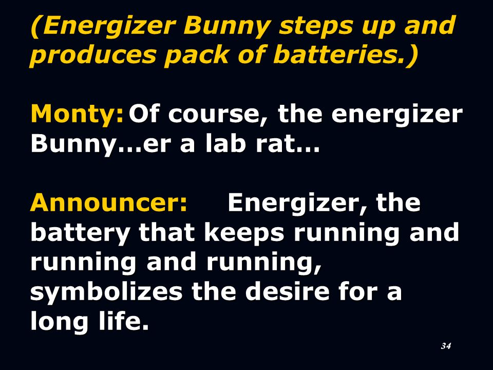 34 (Energizer Bunny steps up and produces pack of batteries.) Monty:Of course, the energizer Bunny…er a lab rat… Announcer:Energizer, the battery that keeps running and running and running, symbolizes the desire for a long life.