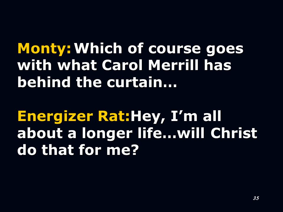 35 Monty:Which of course goes with what Carol Merrill has behind the curtain… Energizer Rat:Hey, I'm all about a longer life…will Christ do that for me