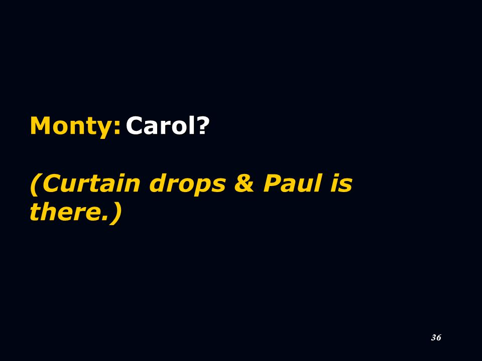 36 Monty:Carol (Curtain drops & Paul is there.)