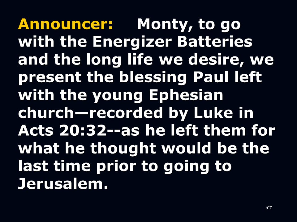 37 Announcer:Monty, to go with the Energizer Batteries and the long life we desire, we present the blessing Paul left with the young Ephesian church—recorded by Luke in Acts 20:32--as he left them for what he thought would be the last time prior to going to Jerusalem.