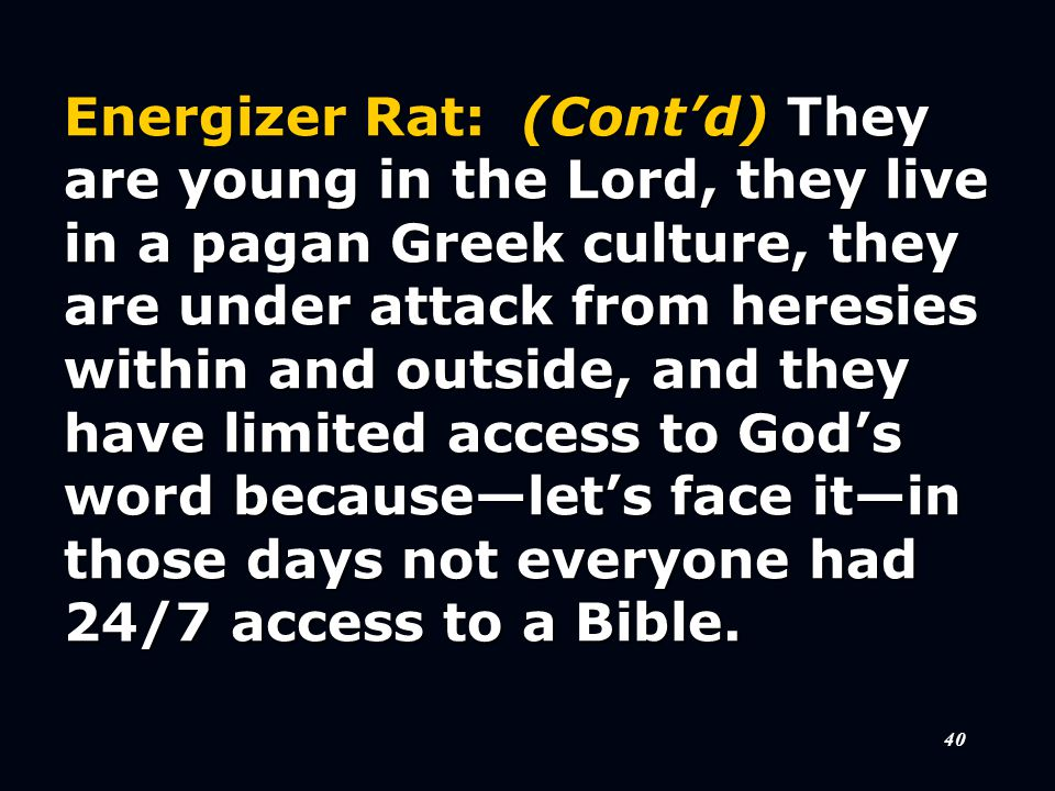 40 Energizer Rat: (Cont'd) They are young in the Lord, they live in a pagan Greek culture, they are under attack from heresies within and outside, and they have limited access to God's word because—let's face it—in those days not everyone had 24/7 access to a Bible.