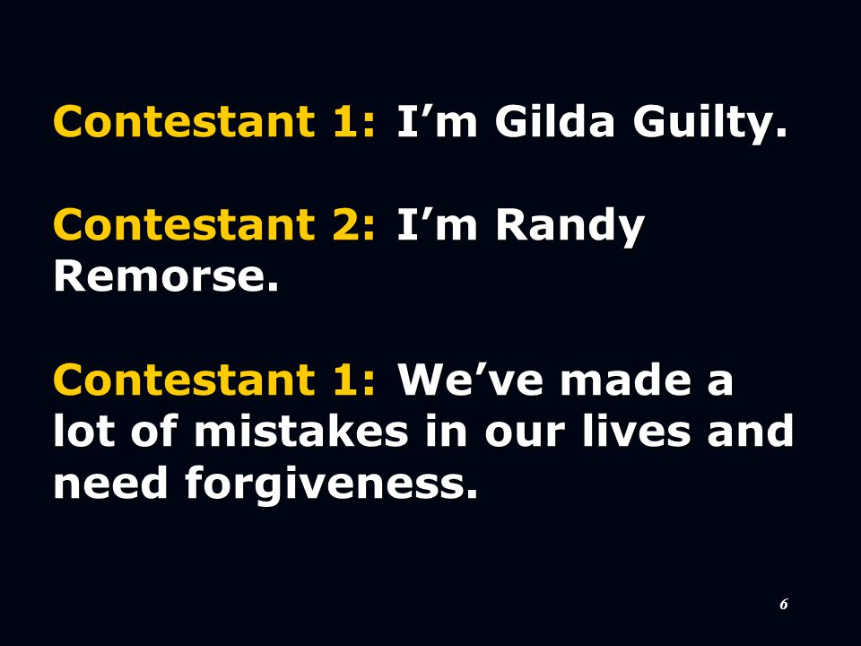6 Contestant 1:I'm Gilda Guilty. Contestant 2:I'm Randy Remorse. Contestant 1:We've made a lot of mistakes in our lives and need forgiveness.