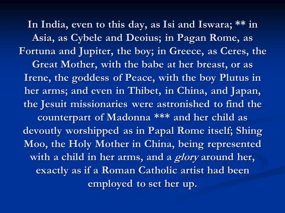 In India, even to this day, as Isi and Iswara; ** in Asia, as Cybele and Deoius; in Pagan Rome, as Fortuna and Jupiter, the boy; in Greece, as Ceres, the Great Mother, with the babe at her breast, or as Irene, the goddess of Peace, with the boy Plutus in her arms; and even in Thibet, in China, and Japan, the Jesuit missionaries were astronished to find the counterpart of Madonna *** and her child as devoutly worshipped as in Papal Rome itself; Shing Moo, the Holy Mother in China, being represented with a child in her arms, and a glory around her, exactly as if a Roman Catholic artist had been employed to set her up.