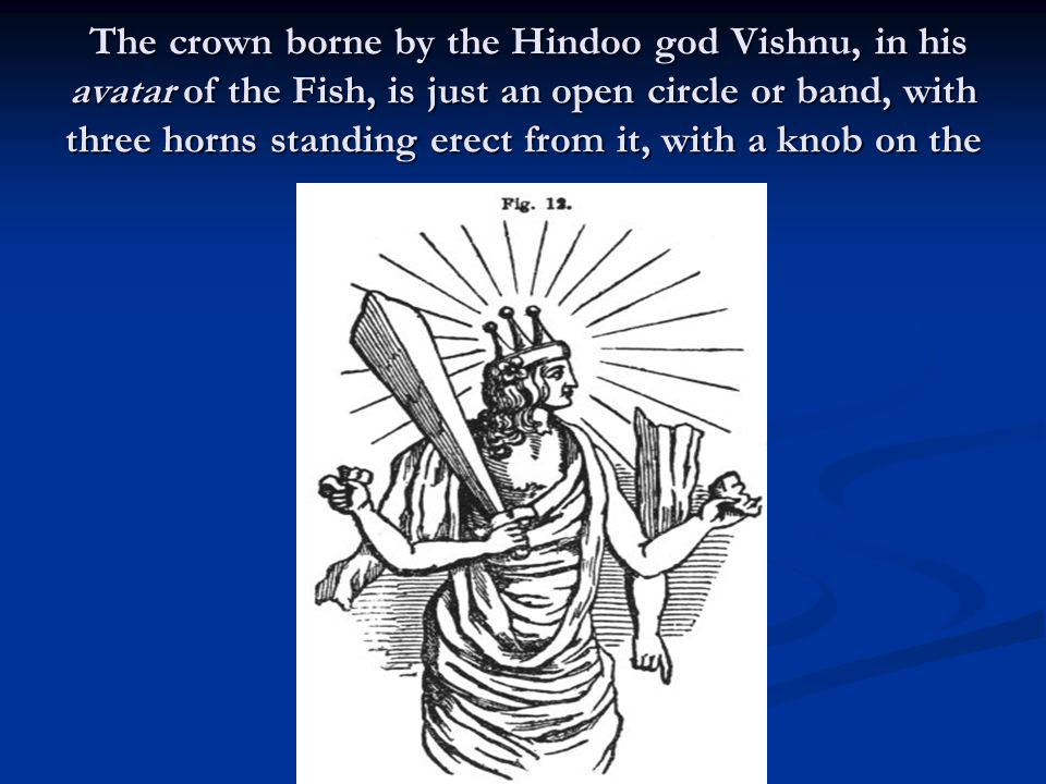 The crown borne by the Hindoo god Vishnu, in his avatar of the Fish, is just an open circle or band, with three horns standing erect from it, with a knob on the top of each horn.