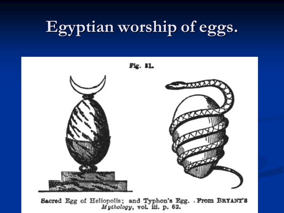 Egyptian worship of eggs.