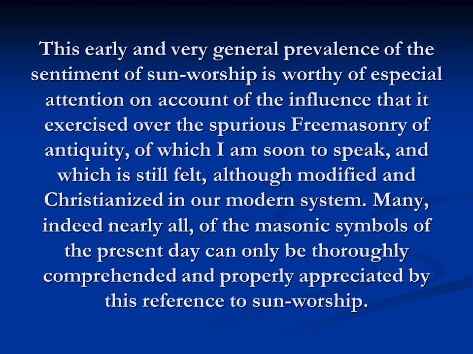 This early and very general prevalence of the sentiment of sun-worship is worthy of especial attention on account of the influence that it exercised over the spurious Freemasonry of antiquity, of which I am soon to speak, and which is still felt, although modified and Christianized in our modern system.