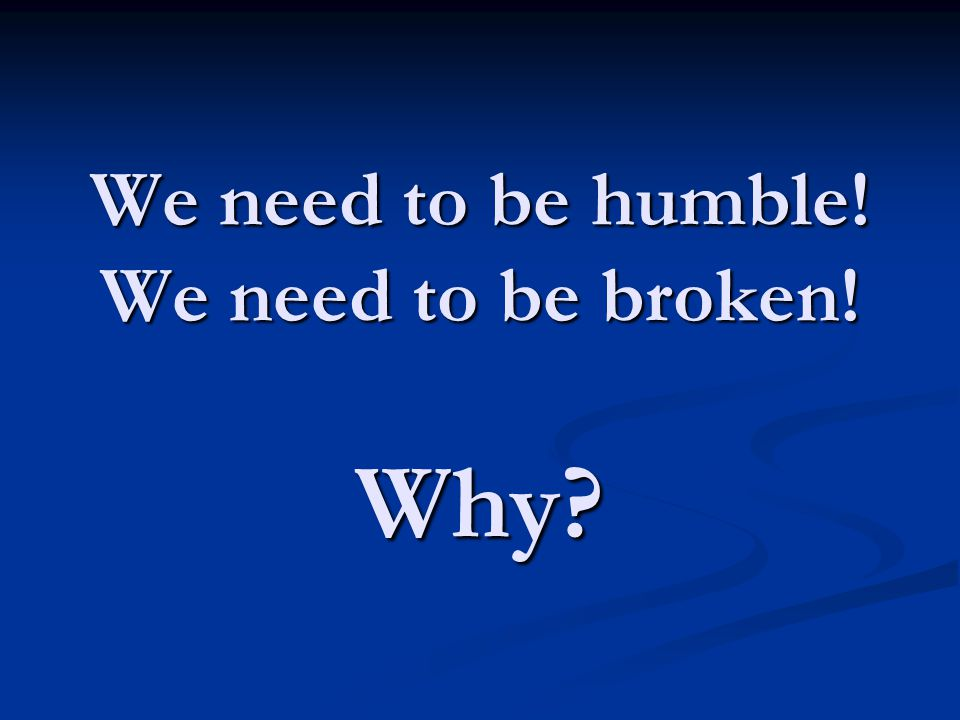 We need to be humble! We need to be broken! Why