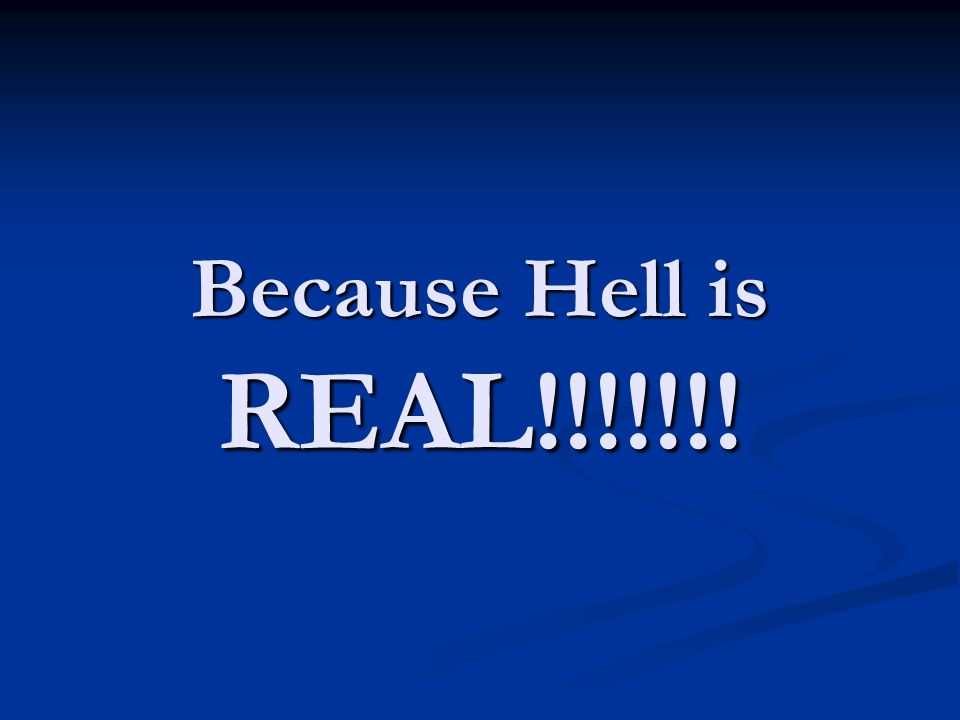 Because Hell is REAL!!!!!!!