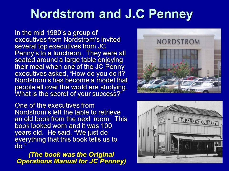 Nordstrom and J.C Penney In the mid 1980's a group of executives from Nordstrom's invited several top executives from JC Penny's to a luncheon. They w