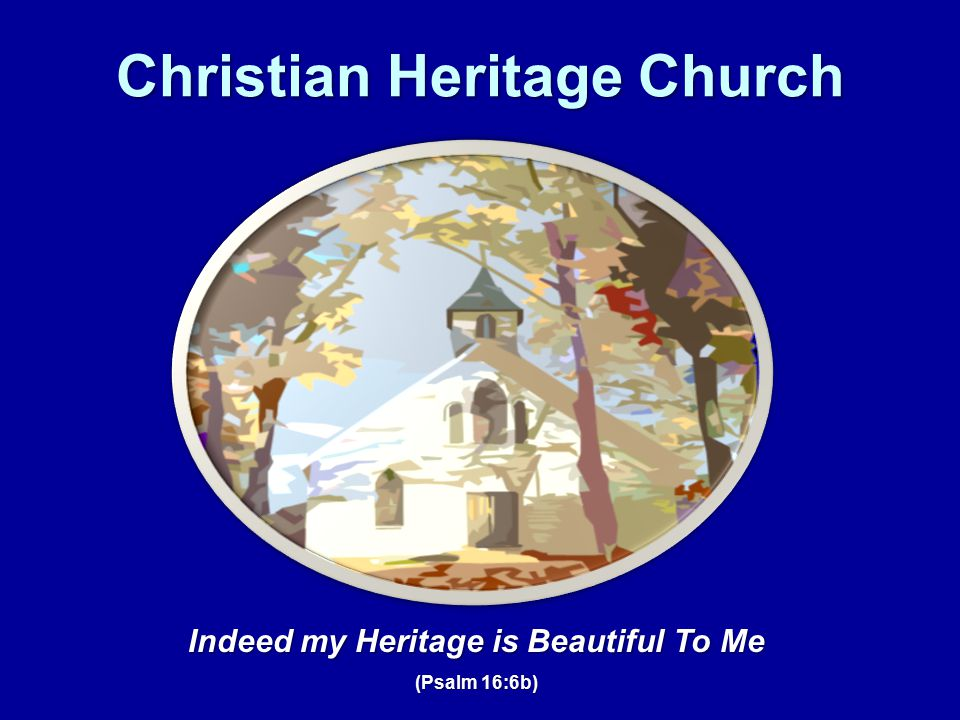 Christian Heritage Church Indeed my Heritage is Beautiful To Me (Psalm 16:6b)