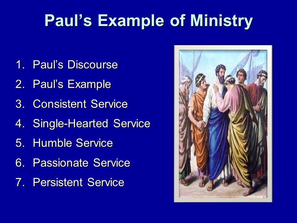 Paul's Example of Ministry 1.Paul's Discourse 2.Paul's Example 3.Consistent Service 4.Single-Hearted Service 5.Humble Service 6.Passionate Service 7.Persistent Service