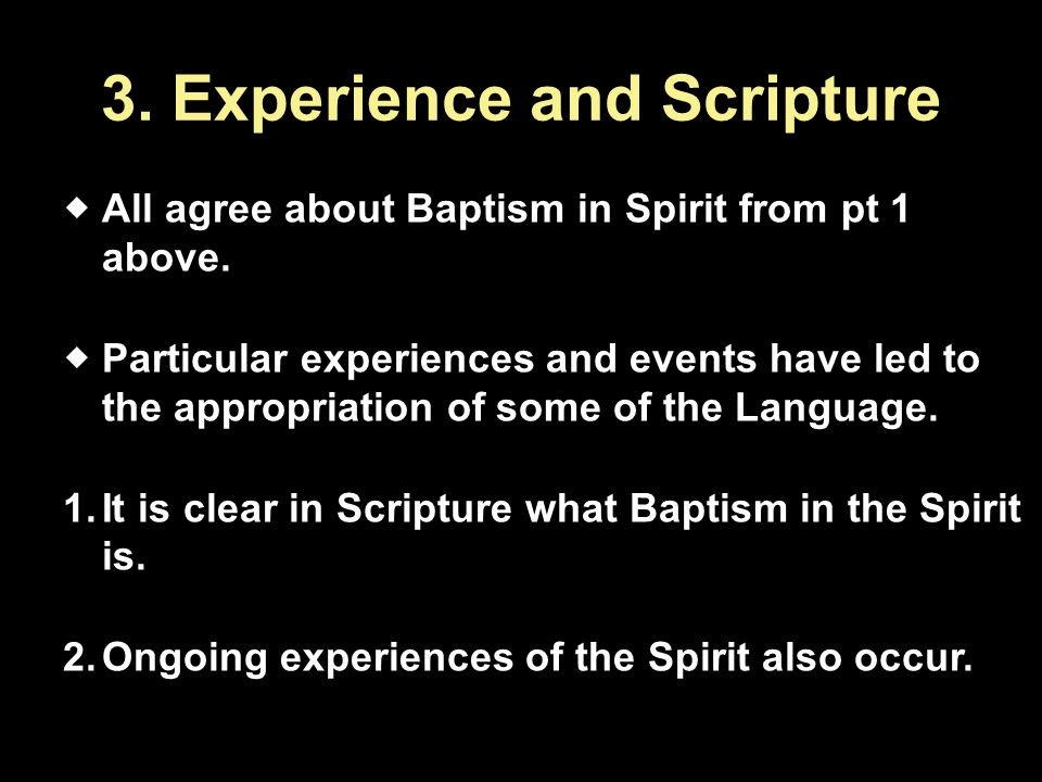 3. Experience and Scripture  All agree about Baptism in Spirit from pt 1 above.