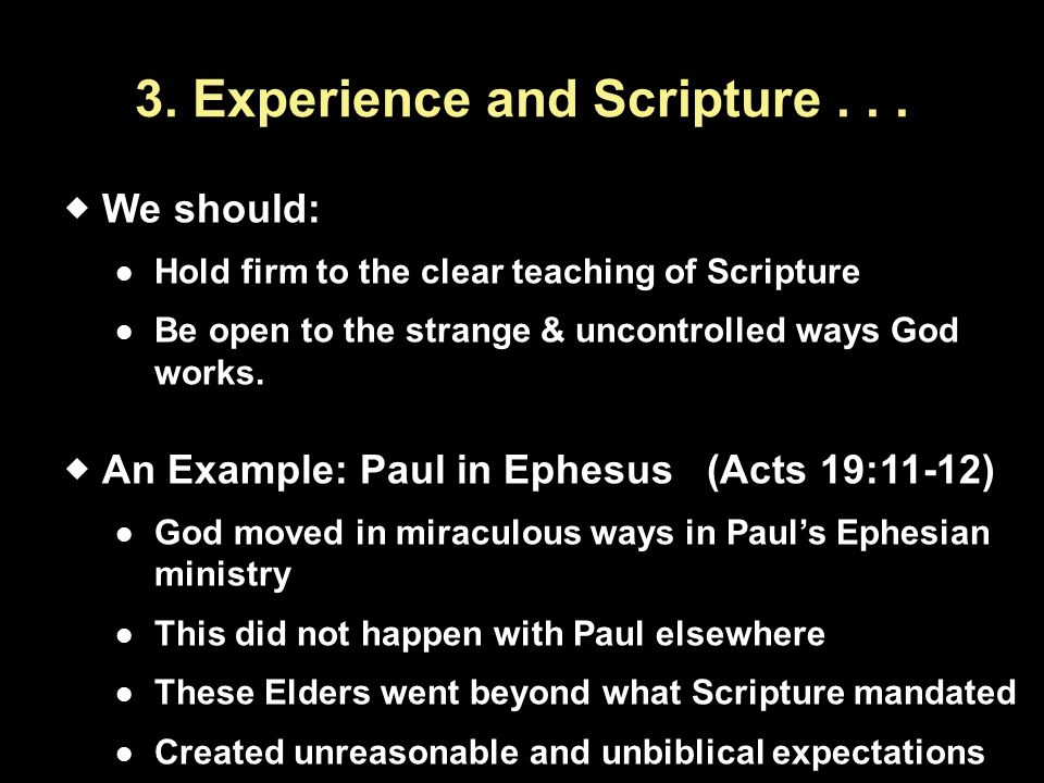 3. Experience and Scripture...  We should: Hold firm to the clear teaching of Scripture Be open to the strange & uncontrolled ways God works.  An Ex