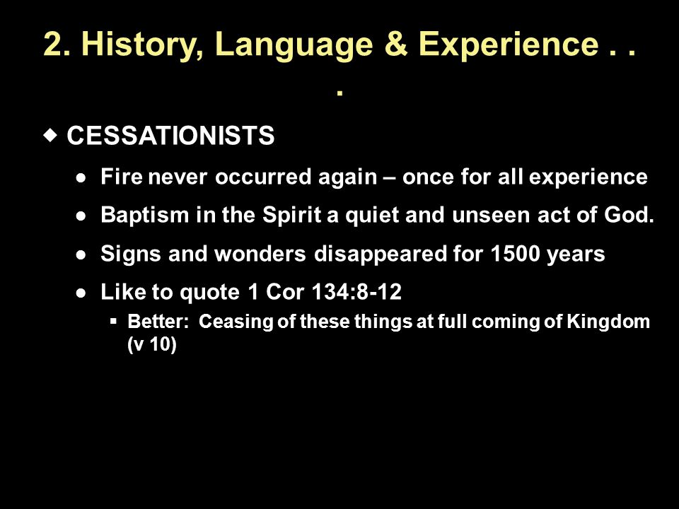 2. History, Language & Experience...  CESSATIONISTS Fire never occurred again – once for all experience Baptism in the Spirit a quiet and unseen act