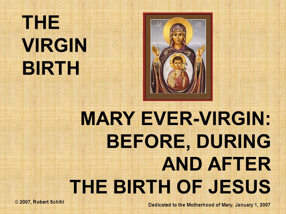 MARY EVER-VIRGIN: BEFORE, DURING AND AFTER THE BIRTH OF JESUS THE VIRGIN BIRTH Dedicated to the Motherhood of Mary, January 1, 2007 © 2007, Robert Sch