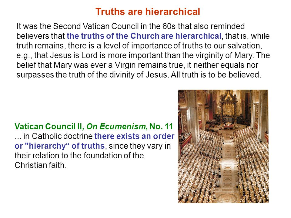 It was the Second Vatican Council in the 60s that also reminded believers that the truths of the Church are hierarchical, that is, while truth remains, there is a level of importance of truths to our salvation, e.g., that Jesus is Lord is more important than the virginity of Mary.
