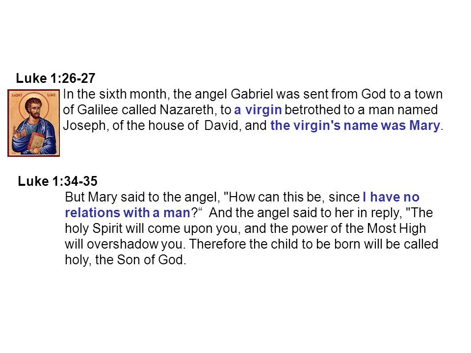 Luke 1:26-27 In the sixth month, the angel Gabriel was sent from God to a town of Galilee called Nazareth, to a virgin betrothed to a man named Joseph