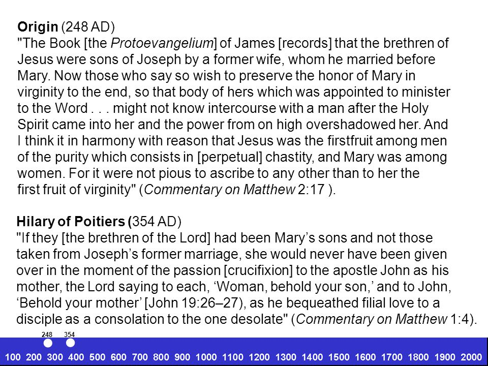 Origin (248 AD) The Book [the Protoevangelium] of James [records] that the brethren of Jesus were sons of Joseph by a former wife, whom he married before Mary.