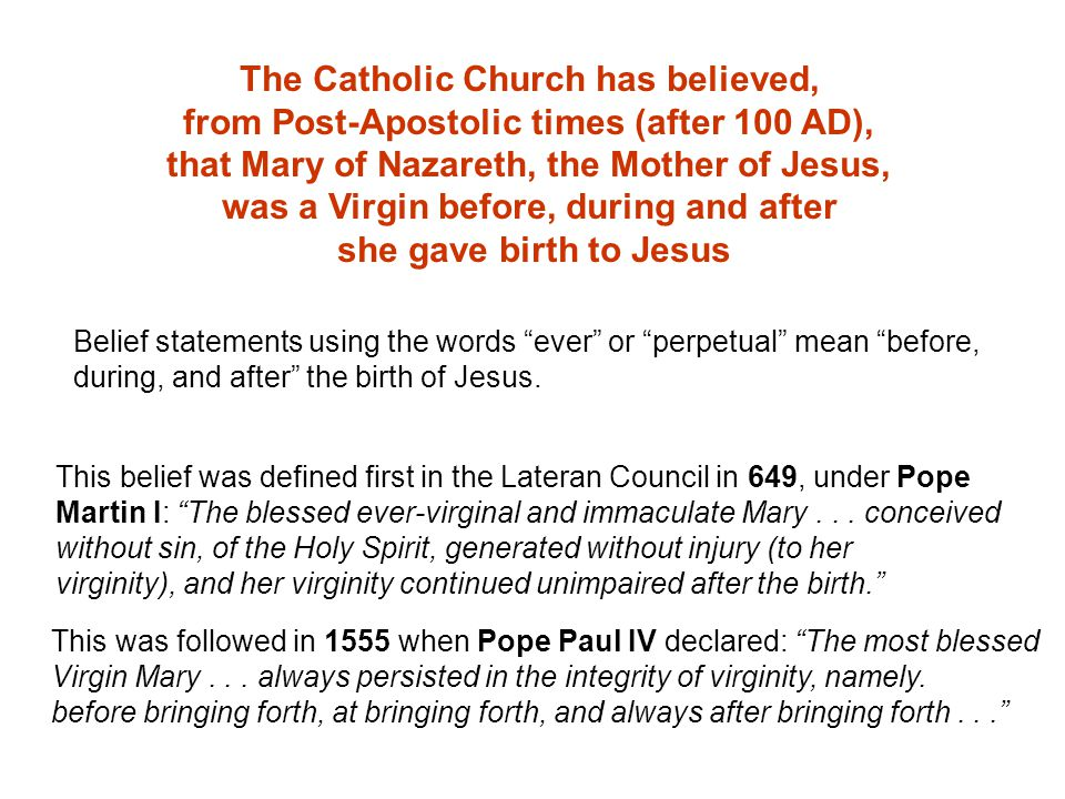 The Catholic Church has believed, from Post-Apostolic times (after 100 AD), that Mary of Nazareth, the Mother of Jesus, was a Virgin before, during and after she gave birth to Jesus Belief statements using the words ever or perpetual mean before, during, and after the birth of Jesus.