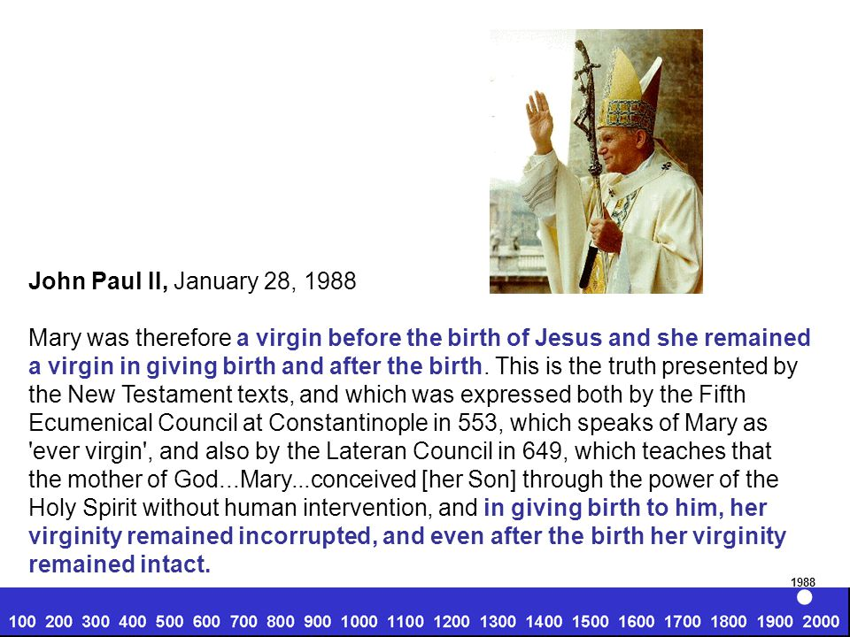 John Paul II, January 28, 1988 Mary was therefore a virgin before the birth of Jesus and she remained a virgin in giving birth and after the birth.