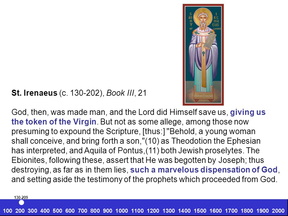 St. Irenaeus (c. 130-202), Book III, 21 God, then, was made man, and the Lord did Himself save us, giving us the token of the Virgin. But not as some