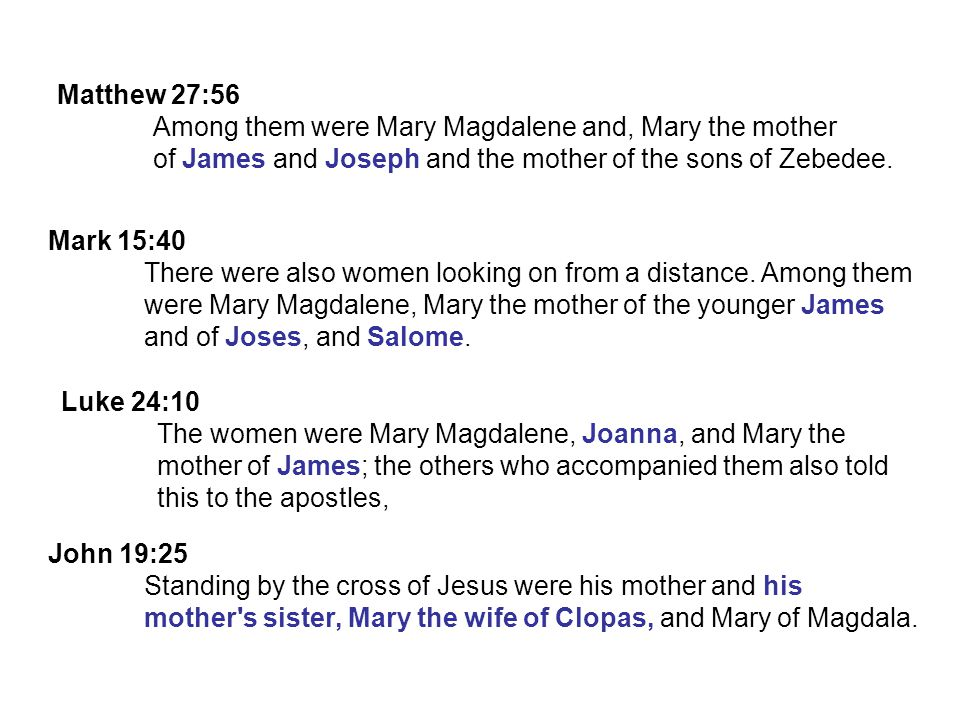 John 19:25 Standing by the cross of Jesus were his mother and his mother s sister, Mary the wife of Clopas, and Mary of Magdala.